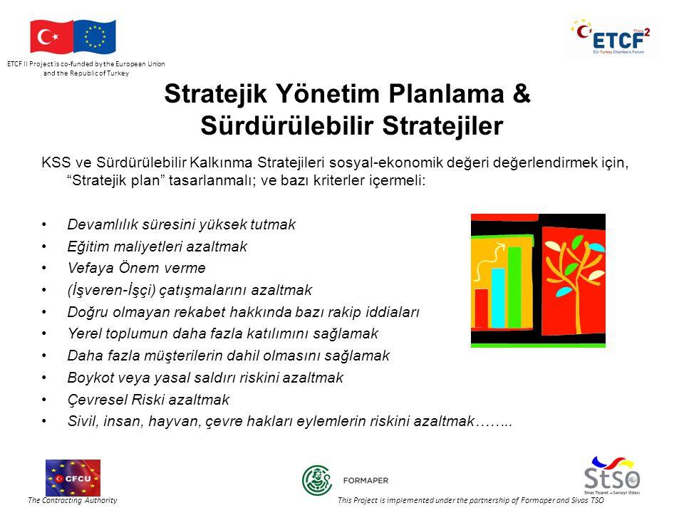 ETCF II Project is co-funded by the European Union and the Republic of Turkey The Contracting Authority This Project is implemented under the partnership of Formaper and Sivas TSO Stratejik Yönetim Planlama & Sürdürülebilir Stratejiler KSS ve Sürdürülebilir Kalkınma Stratejileri sosyal-ekonomik değeri değerlendirmek için, Stratejik plan tasarlanmalı; ve bazı kriterler içermeli: •Devamlılık süresini yüksek tutmak •Eğitim maliyetleri azaltmak •Vefaya Önem verme •(İşveren-İşçi) çatışmalarını azaltmak •Doğru olmayan rekabet hakkında bazı rakip iddiaları •Yerel toplumun daha fazla katılımını sağlamak •Daha fazla müşterilerin dahil olmasını sağlamak •Boykot veya yasal saldırı riskini azaltmak •Çevresel Riski azaltmak •Sivil, insan, hayvan, çevre hakları eylemlerin riskini azaltmak……..