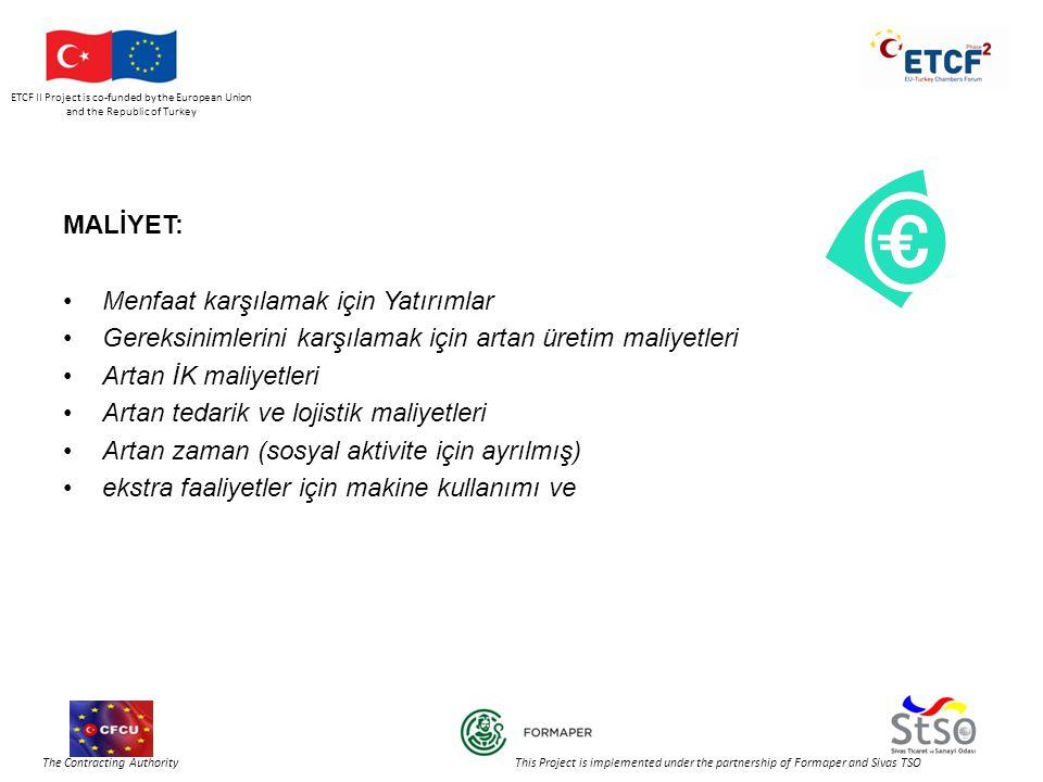 ETCF II Project is co-funded by the European Union and the Republic of Turkey The Contracting Authority This Project is implemented under the partnership of Formaper and Sivas TSO MALİYET: •Menfaat karşılamak için Yatırımlar •Gereksinimlerini karşılamak için artan üretim maliyetleri •Artan İK maliyetleri •Artan tedarik ve lojistik maliyetleri •Artan zaman (sosyal aktivite için ayrılmış) •ekstra faaliyetler için makine kullanımı ve