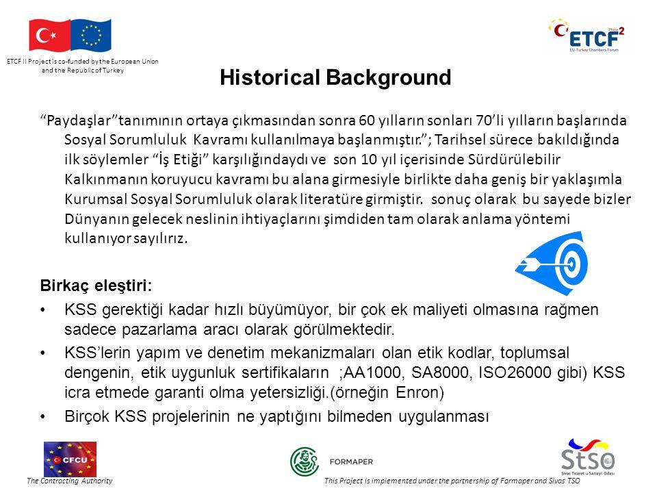 ETCF II Project is co-funded by the European Union and the Republic of Turkey The Contracting Authority This Project is implemented under the partnership of Formaper and Sivas TSO Historical Background Paydaşlar tanımının ortaya çıkmasından sonra 60 yılların sonları 70'li yılların başlarında Sosyal Sorumluluk Kavramı kullanılmaya başlanmıştır. ; Tarihsel sürece bakıldığında ilk söylemler İş Etiği karşılığındaydı ve son 10 yıl içerisinde Sürdürülebilir Kalkınmanın koruyucu kavramı bu alana girmesiyle birlikte daha geniş bir yaklaşımla Kurumsal Sosyal Sorumluluk olarak literatüre girmiştir.