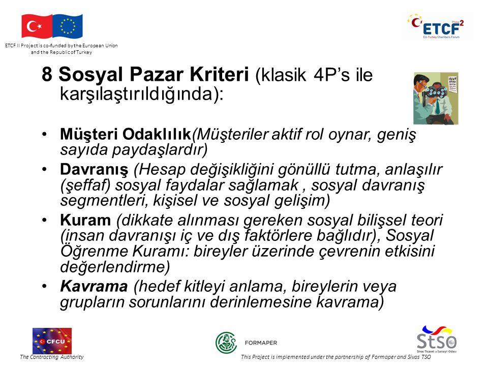 ETCF II Project is co-funded by the European Union and the Republic of Turkey The Contracting Authority This Project is implemented under the partnership of Formaper and Sivas TSO 8 Sosyal Pazar Kriteri (klasik 4P's ile karşılaştırıldığında): •Müşteri Odaklılık(Müşteriler aktif rol oynar, geniş sayıda paydaşlardır) •Davranış (Hesap değişikliğini gönüllü tutma, anlaşılır (şeffaf) sosyal faydalar sağlamak, sosyal davranış segmentleri, kişisel ve sosyal gelişim) •Kuram (dikkate alınması gereken sosyal bilişsel teori (insan davranışı iç ve dış faktörlere bağlıdır), Sosyal Öğrenme Kuramı: bireyler üzerinde çevrenin etkisini değerlendirme) •Kavrama (hedef kitleyi anlama, bireylerin veya grupların sorunlarını derinlemesine kavrama)