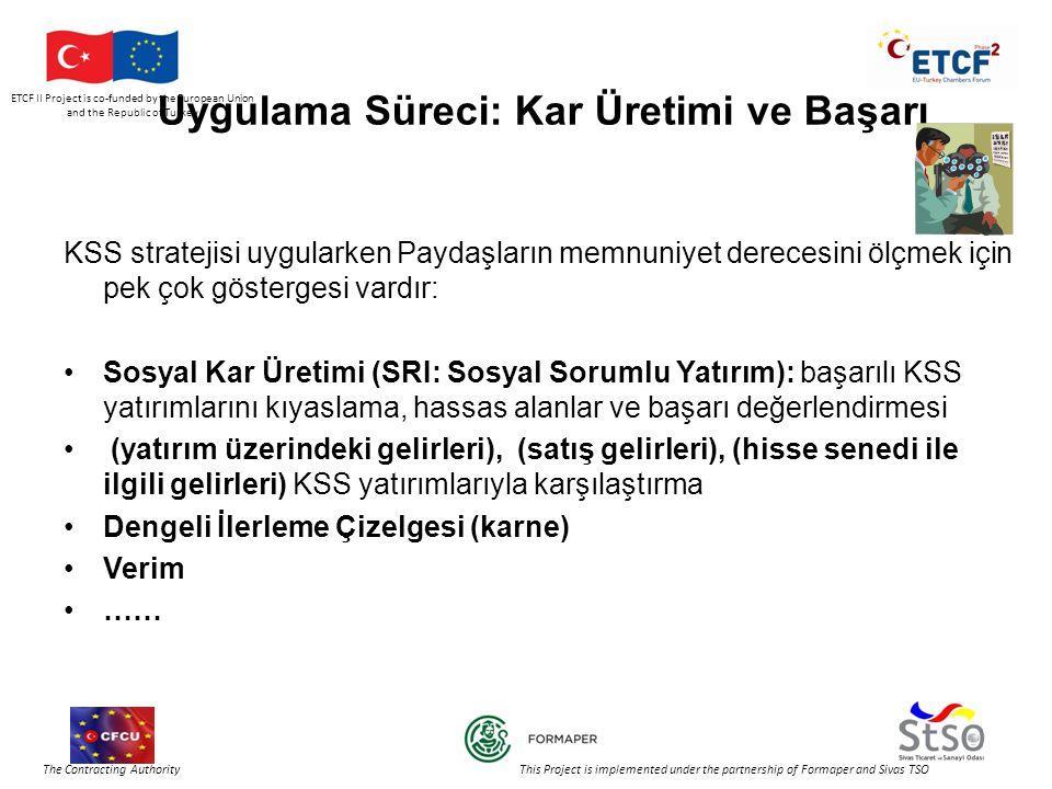 ETCF II Project is co-funded by the European Union and the Republic of Turkey The Contracting Authority This Project is implemented under the partnership of Formaper and Sivas TSO Uygulama Süreci: Kar Üretimi ve Başarı KSS stratejisi uygularken Paydaşların memnuniyet derecesini ölçmek için pek çok göstergesi vardır: •Sosyal Kar Üretimi (SRI: Sosyal Sorumlu Yatırım): başarılı KSS yatırımlarını kıyaslama, hassas alanlar ve başarı değerlendirmesi • (yatırım üzerindeki gelirleri), (satış gelirleri), (hisse senedi ile ilgili gelirleri) KSS yatırımlarıyla karşılaştırma •Dengeli İlerleme Çizelgesi (karne) •Verim •……