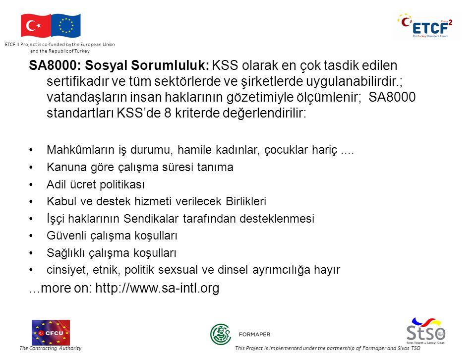 ETCF II Project is co-funded by the European Union and the Republic of Turkey The Contracting Authority This Project is implemented under the partnership of Formaper and Sivas TSO SA8000: Sosyal Sorumluluk: KSS olarak en çok tasdik edilen sertifikadır ve tüm sektörlerde ve şirketlerde uygulanabilirdir.; vatandaşların insan haklarının gözetimiyle ölçümlenir; SA8000 standartları KSS'de 8 kriterde değerlendirilir: •Mahkûmların iş durumu, hamile kadınlar, çocuklar hariç....