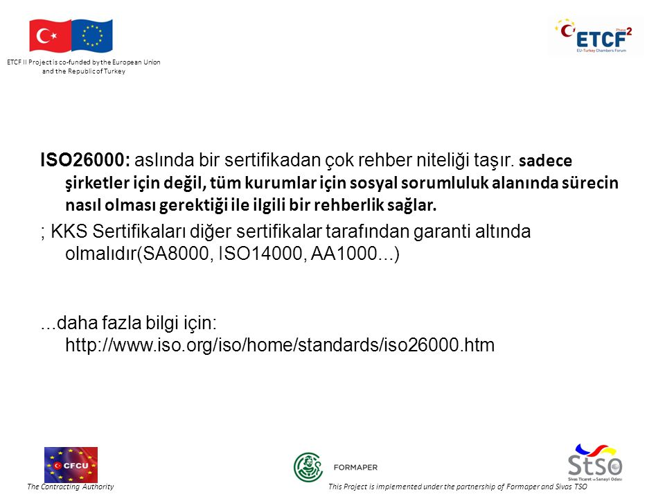 ETCF II Project is co-funded by the European Union and the Republic of Turkey The Contracting Authority This Project is implemented under the partnership of Formaper and Sivas TSO ISO26000: aslında bir sertifikadan çok rehber niteliği taşır.