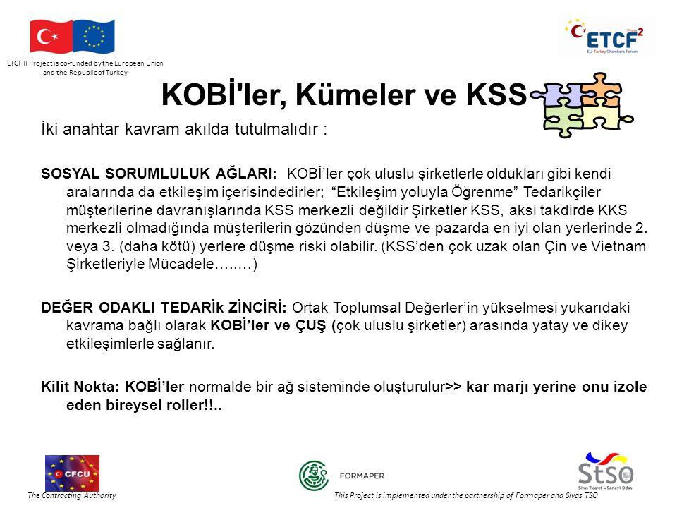 ETCF II Project is co-funded by the European Union and the Republic of Turkey The Contracting Authority This Project is implemented under the partnership of Formaper and Sivas TSO KOBİ ler, Kümeler ve KSS İki anahtar kavram akılda tutulmalıdır : SOSYAL SORUMLULUK AĞLARI: KOBİ'ler çok uluslu şirketlerle oldukları gibi kendi aralarında da etkileşim içerisindedirler; Etkileşim yoluyla Öğrenme Tedarikçiler müşterilerine davranışlarında KSS merkezli değildir Şirketler KSS, aksi takdirde KKS merkezli olmadığında müşterilerin gözünden düşme ve pazarda en iyi olan yerlerinde 2.