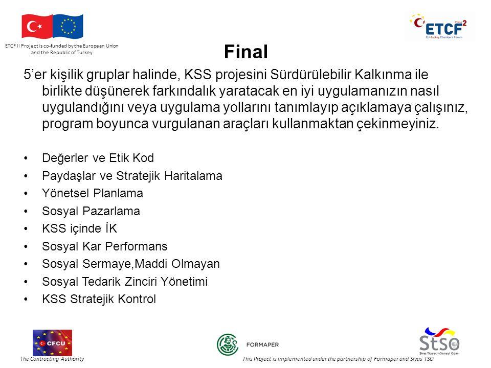 ETCF II Project is co-funded by the European Union and the Republic of Turkey The Contracting Authority This Project is implemented under the partnership of Formaper and Sivas TSO Final 5'er kişilik gruplar halinde, KSS projesini Sürdürülebilir Kalkınma ile birlikte düşünerek farkındalık yaratacak en iyi uygulamanızın nasıl uygulandığını veya uygulama yollarını tanımlayıp açıklamaya çalışınız, program boyunca vurgulanan araçları kullanmaktan çekinmeyiniz.