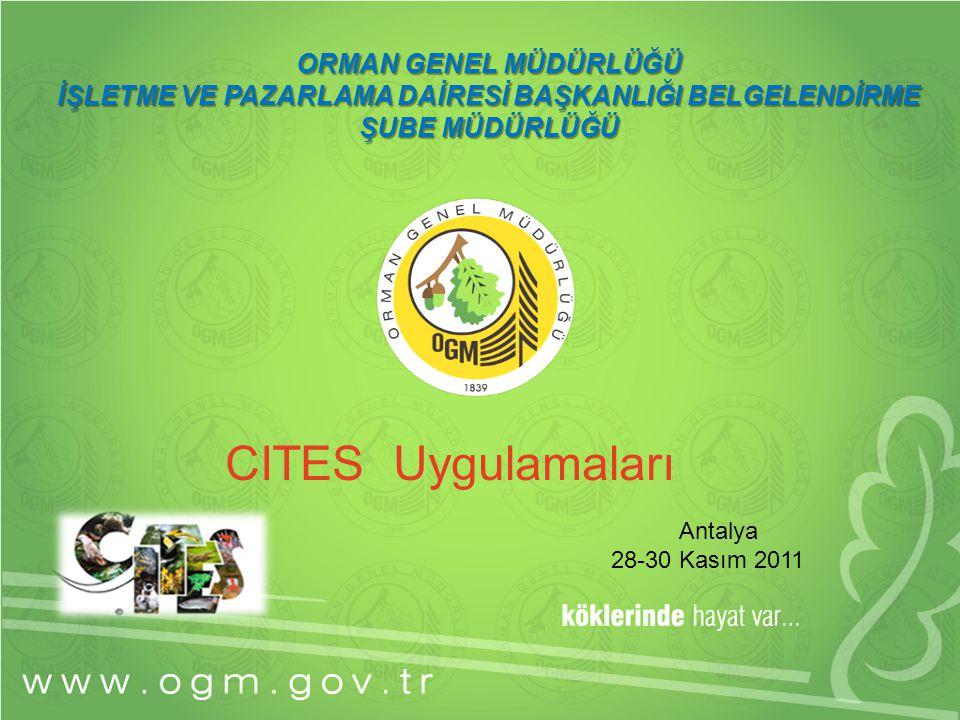 ORMAN GENEL MÜDÜRLÜĞÜ İŞLETME VE PAZARLAMA DAİRESİ BAŞKANLIĞI BELGELENDİRME ŞUBE MÜDÜRLÜĞÜ CITES Uygulamaları Antalya 28-30 Kasım 2011
