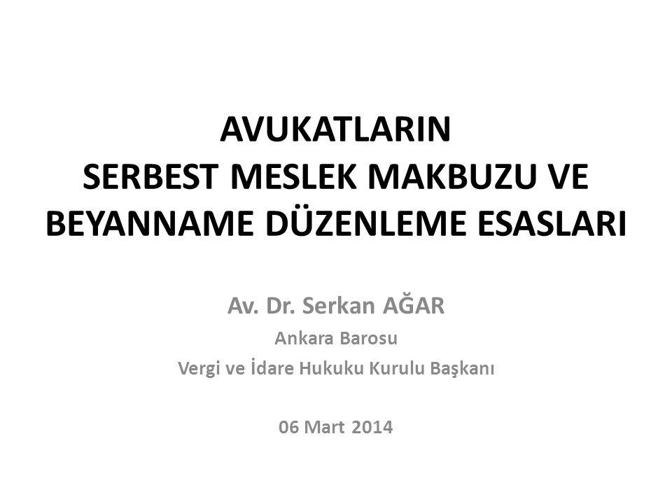 AVUKATLARIN SERBEST MESLEK MAKBUZU VE BEYANNAME DÜZENLEME ESASLARI Av. Dr. Serkan AĞAR Ankara Barosu Vergi ve İdare Hukuku Kurulu Başkanı 06 Mart 2014