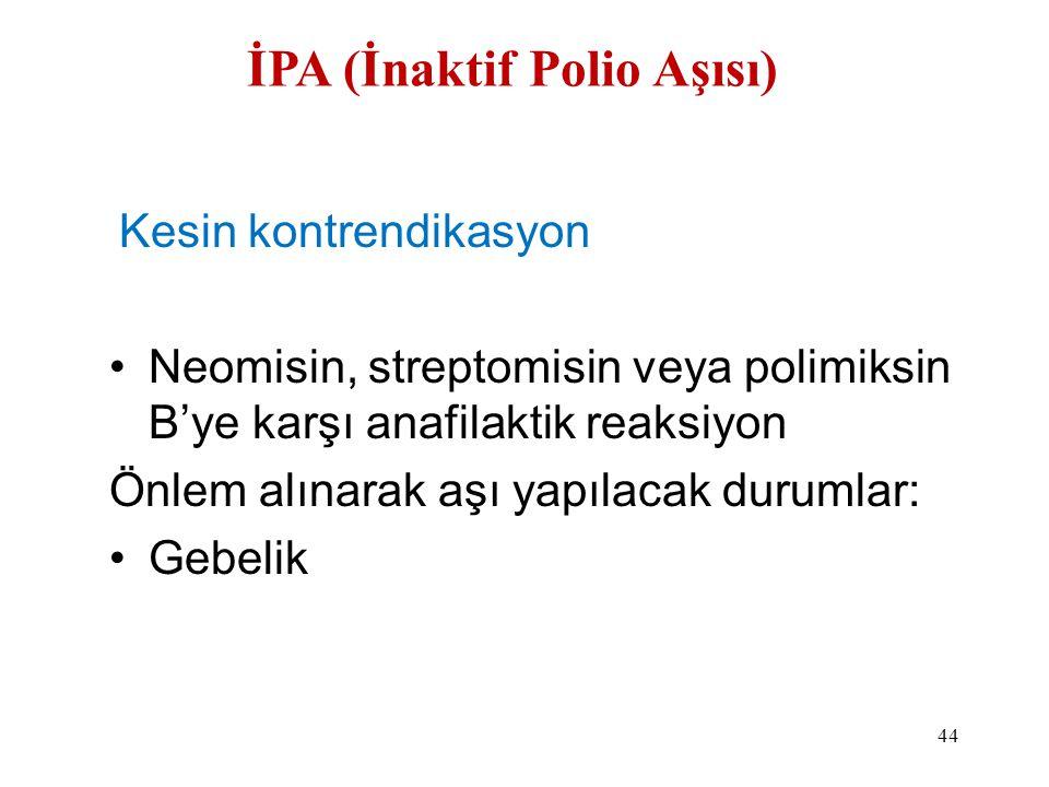 İPA (İnaktif Polio Aşısı) Kesin kontrendikasyon •Neomisin, streptomisin veya polimiksin B'ye karşı anafilaktik reaksiyon Önlem alınarak aşı yapılacak
