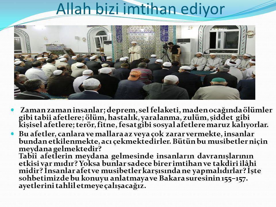 Allah bizi imtihan ediyor  Zaman zaman insanlar; deprem, sel felaketi, maden ocağında ölümler gibi tabii afetlere; ölüm, hastalık, yaralanma, zulüm,
