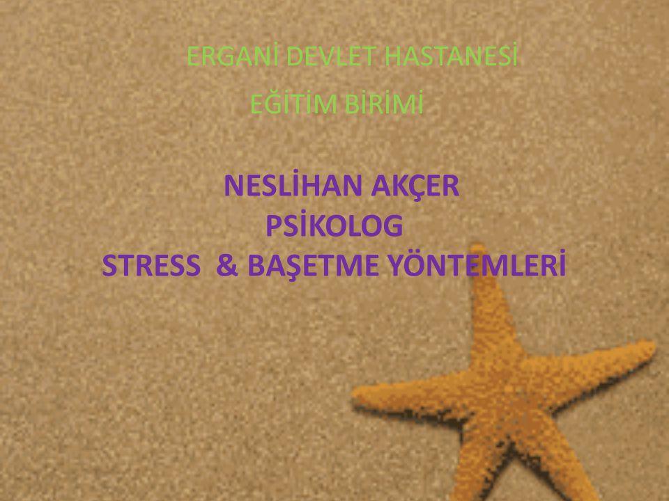NESLİHAN AKÇER PSİKOLOG STRESS & BAŞETME YÖNTEMLERİ ERGANİ DEVLET HASTANESİ EĞİTİM BİRİMİ