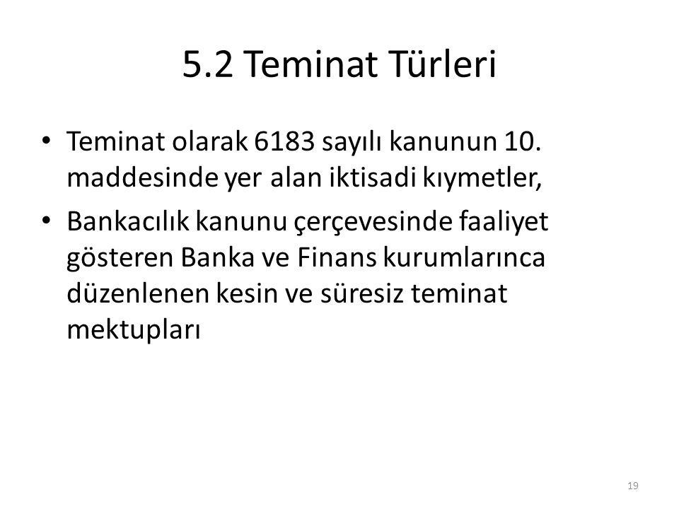 5.2 Teminat Türleri • Teminat olarak 6183 sayılı kanunun 10. maddesinde yer alan iktisadi kıymetler, • Bankacılık kanunu çerçevesinde faaliyet göstere