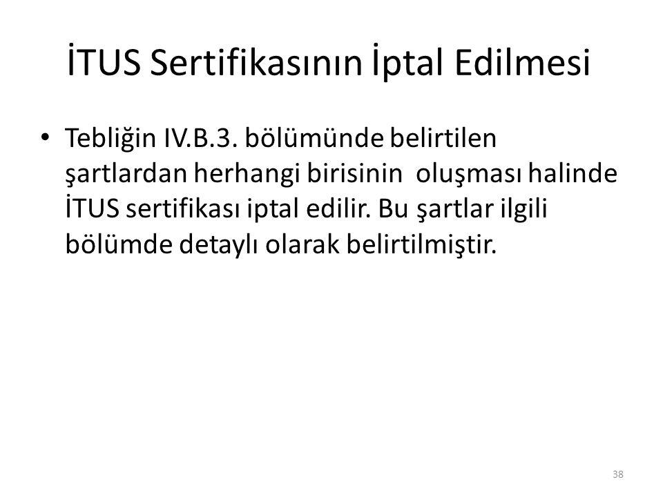 İTUS Sertifikasının İptal Edilmesi • Tebliğin IV.B.3. bölümünde belirtilen şartlardan herhangi birisinin oluşması halinde İTUS sertifikası iptal edili