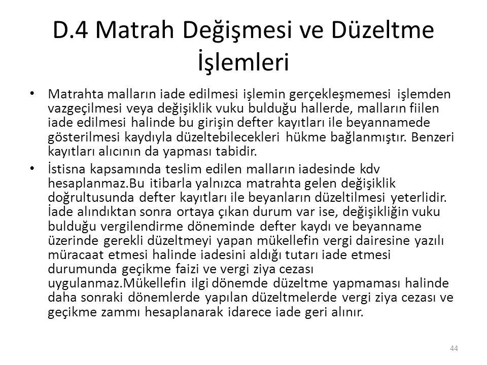 D.4 Matrah Değişmesi ve Düzeltme İşlemleri • Matrahta malların iade edilmesi işlemin gerçekleşmemesi işlemden vazgeçilmesi veya değişiklik vuku bulduğ