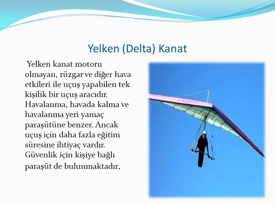 Yelken (Delta) Kanat Yelken kanat motoru olmayan, rüzgar ve diğer hava etkileri ile uçuş yapabilen tek kişilik bir uçuş aracıdır. Havalanma, havada ka