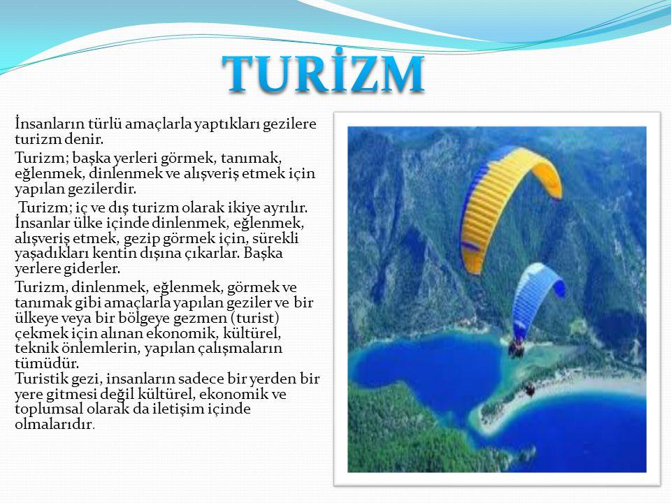 İnsanların türlü amaçlarla yaptıkları gezilere turizm denir. Turizm; başka yerleri görmek, tanımak, eğlenmek, dinlenmek ve alışveriş etmek için yapıla