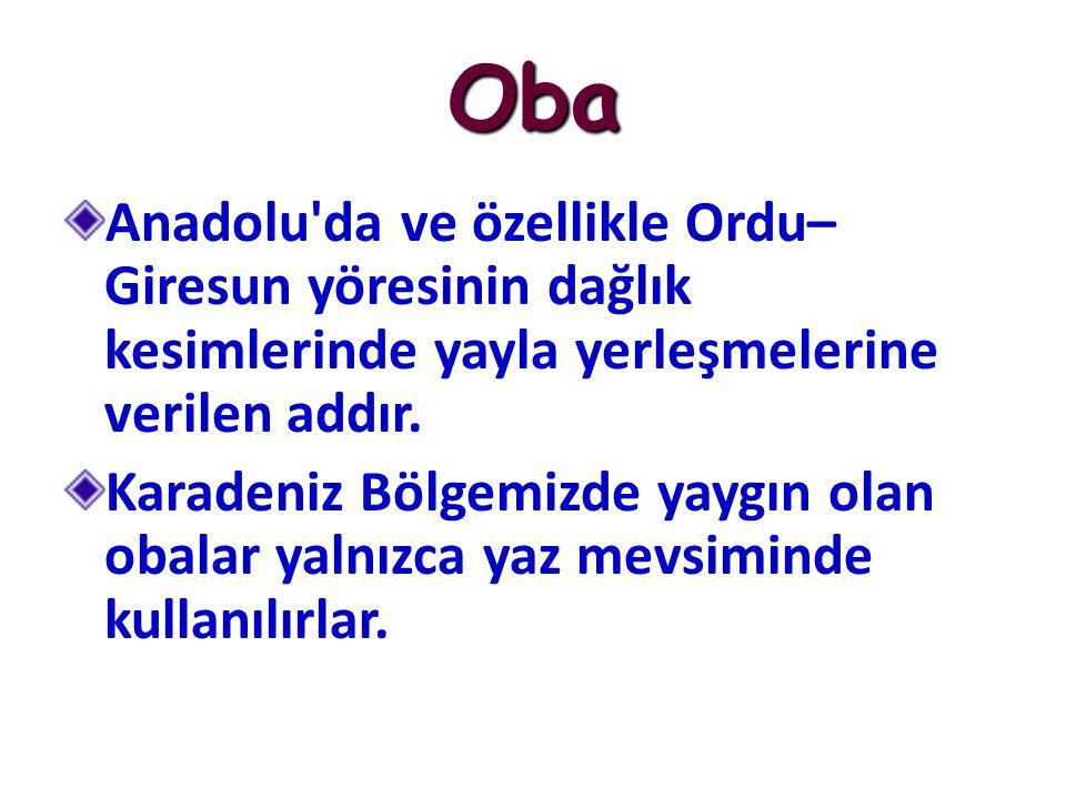 Oba Anadolu'da ve özellikle Ordu– Giresun yöresinin dağlık kesimlerinde yayla yerleşmelerine verilen addır. Karadeniz Bölgemizde yaygın olan obalar ya