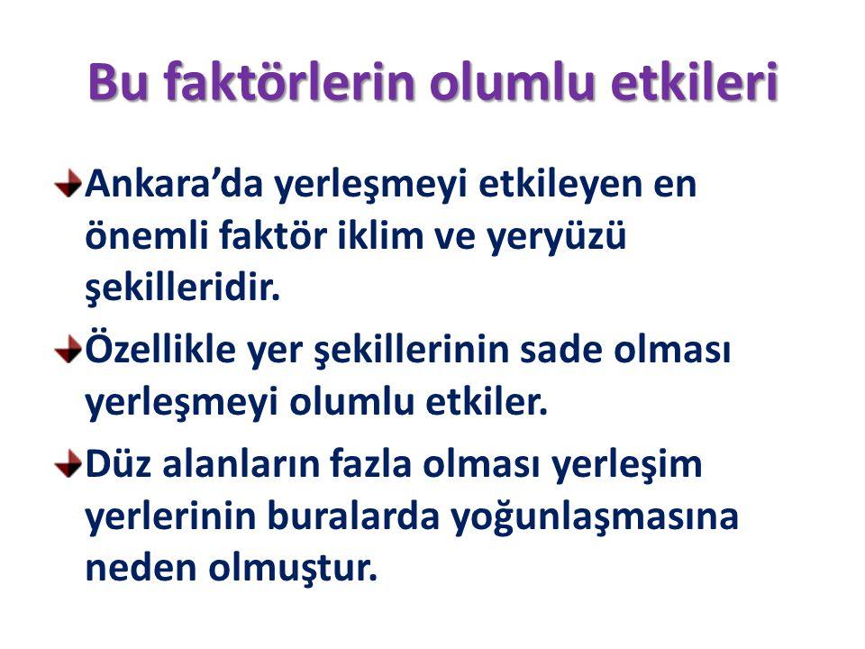 Bu faktörlerin olumlu etkileri Ankara'da yerleşmeyi etkileyen en önemli faktör iklim ve yeryüzü şekilleridir. Özellikle yer şekillerinin sade olması y
