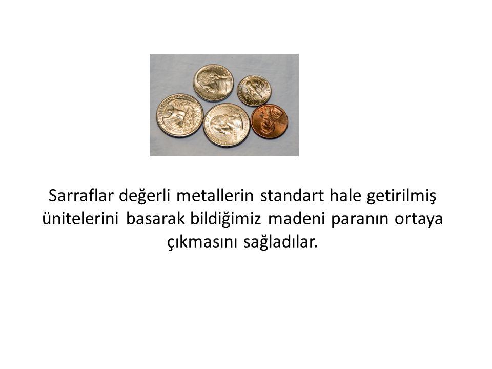 Sarraflar değerli metallerin standart hale getirilmiş ünitelerini basarak bildiğimiz madeni paranın ortaya çıkmasını sağladılar.