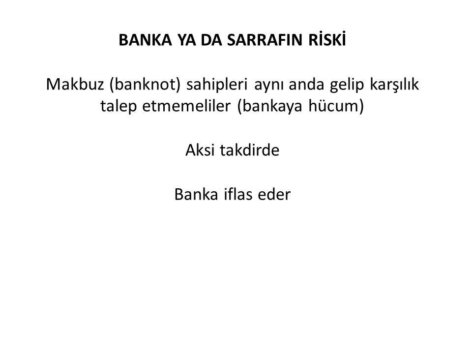 BANKA YA DA SARRAFIN RİSKİ Makbuz (banknot) sahipleri aynı anda gelip karşılık talep etmemeliler (bankaya hücum) Aksi takdirde Banka iflas eder