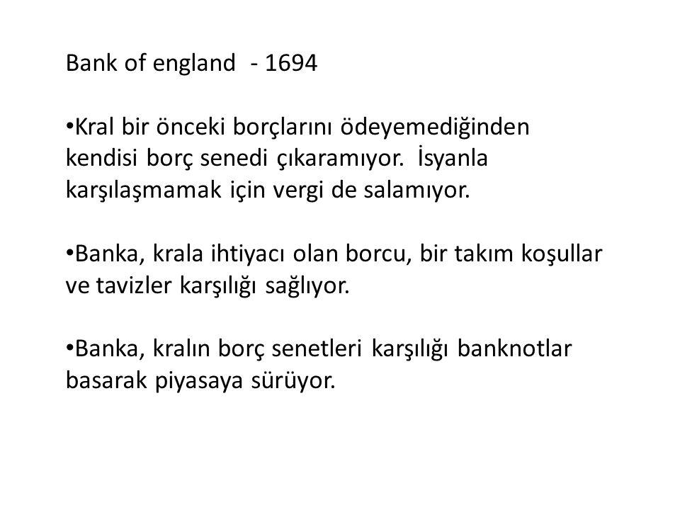 Bank of england - 1694 • Kral bir önceki borçlarını ödeyemediğinden kendisi borç senedi çıkaramıyor. İsyanla karşılaşmamak için vergi de salamıyor. •