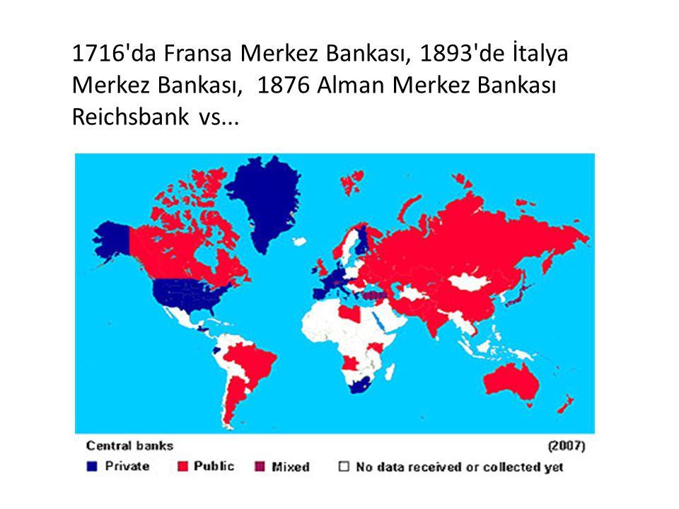 1716'da Fransa Merkez Bankası, 1893'de İtalya Merkez Bankası, 1876 Alman Merkez Bankası Reichsbank vs...