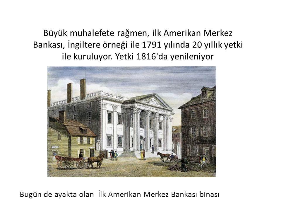 Büyük muhalefete rağmen, ilk Amerikan Merkez Bankası, İngiltere örneği ile 1791 yılında 20 yıllık yetki ile kuruluyor. Yetki 1816'da yenileniyor Bugün