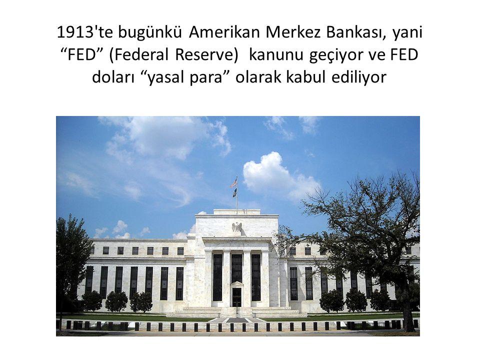 1913 te bugünkü Amerikan Merkez Bankası, yani FED (Federal Reserve) kanunu geçiyor ve FED doları yasal para olarak kabul ediliyor
