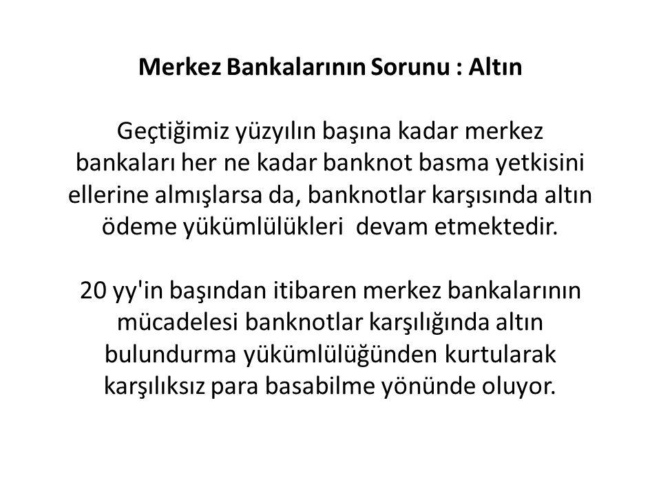 Merkez Bankalarının Sorunu : Altın Geçtiğimiz yüzyılın başına kadar merkez bankaları her ne kadar banknot basma yetkisini ellerine almışlarsa da, bank