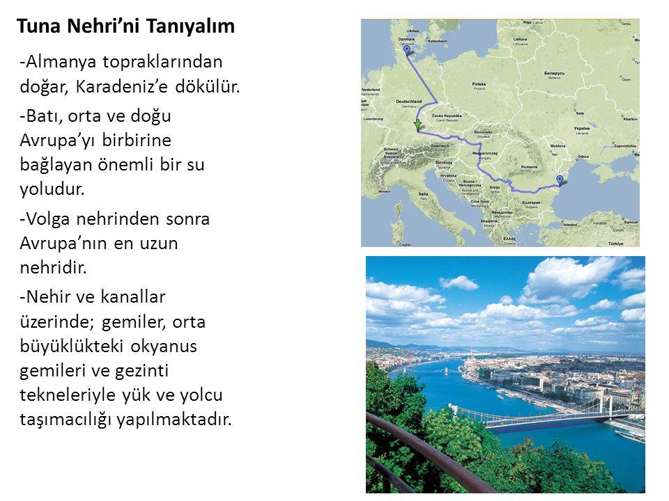 Tuna Nehri'ni Tanıyalım -Almanya topraklarından doğar, Karadeniz'e dökülür. -Batı, orta ve doğu Avrupa'yı birbirine bağlayan önemli bir su yoludur. -V