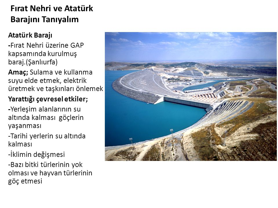 Fırat Nehri ve Atatürk Barajını Tanıyalım Atatürk Barajı -Fırat Nehri üzerine GAP kapsamında kurulmuş baraj.(Şanlıurfa) Amaç; Sulama ve kullanma suyu