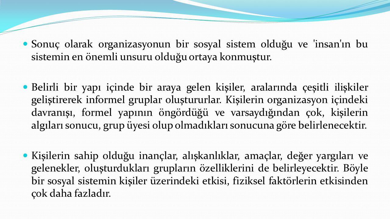  Sonuç olarak organizasyonun bir sosyal sistem olduğu ve 'insan'ın bu sistemin en önemli unsuru olduğu ortaya konmuştur.  Belirli bir yapı içinde b