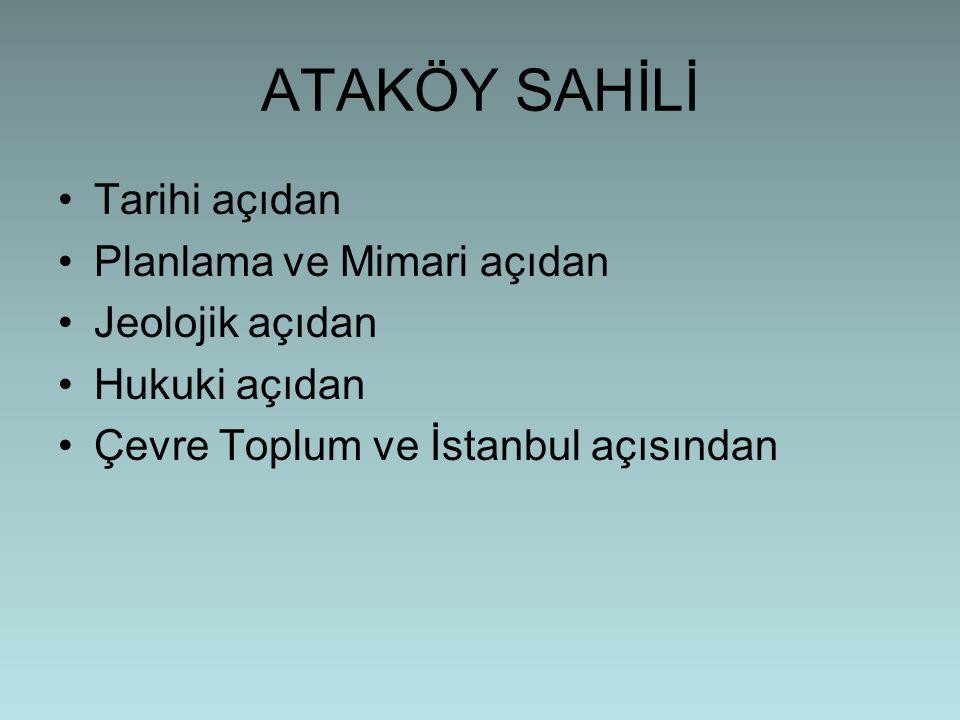 ATAKÖY SAHİLİ •Tarihi açıdan •Planlama ve Mimari açıdan •Jeolojik açıdan •Hukuki açıdan •Çevre Toplum ve İstanbul açısından