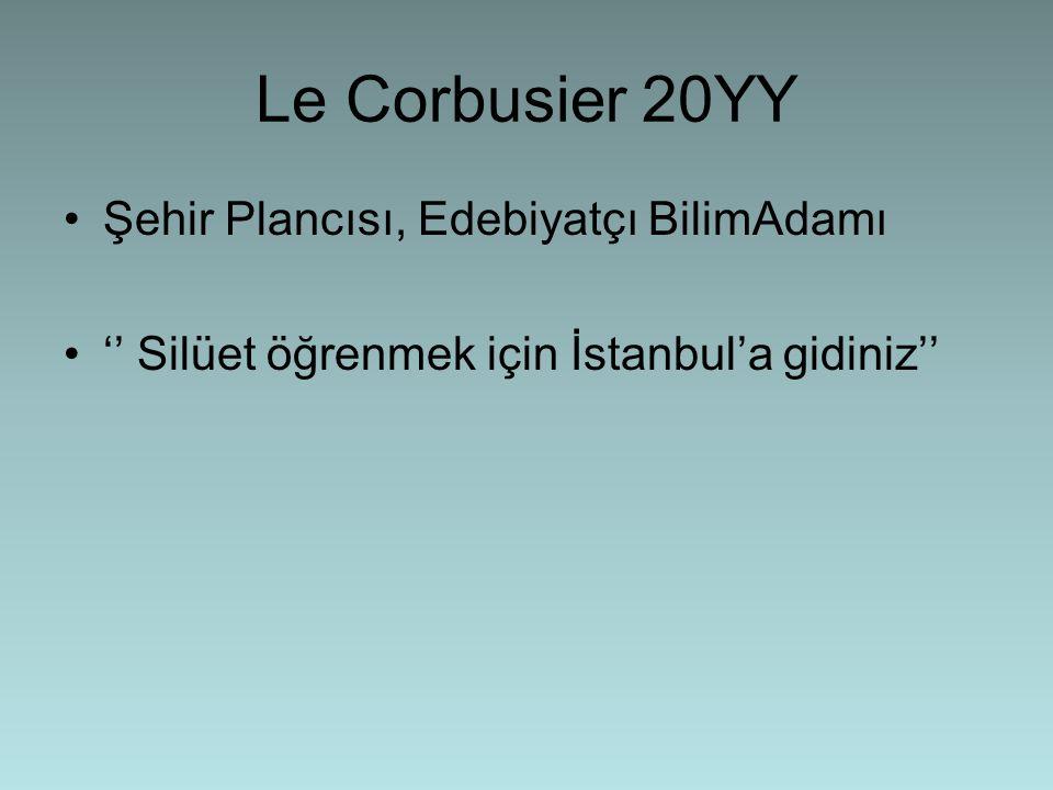 Le Corbusier 20YY •Şehir Plancısı, Edebiyatçı BilimAdamı •'' Silüet öğrenmek için İstanbul'a gidiniz''