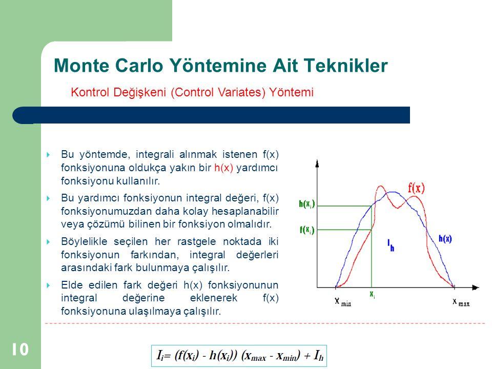 Monte Carlo Yöntemine Ait Teknikler 10  Bu yöntemde, integrali alınmak istenen f(x) fonksiyonuna oldukça yakın bir h(x) yardımcı fonksiyonu kullanılı