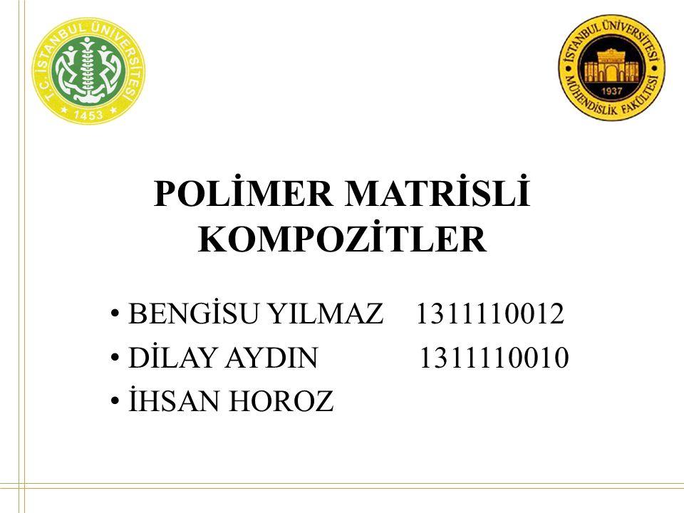POLİMER MATRİSLİ KOMPOZİTLER • BENGİSU YILMAZ 1311110012 • DİLAY AYDIN 1311110010 • İHSAN HOROZ