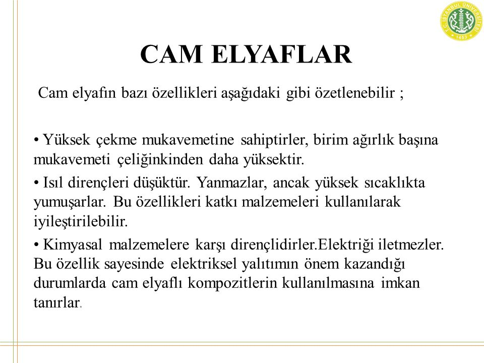 CAM ELYAFLAR Cam elyafın bazı özellikleri aşağıdaki gibi özetlenebilir ; • Yüksek çekme mukavemetine sahiptirler, birim ağırlık başına mukavemeti çeli
