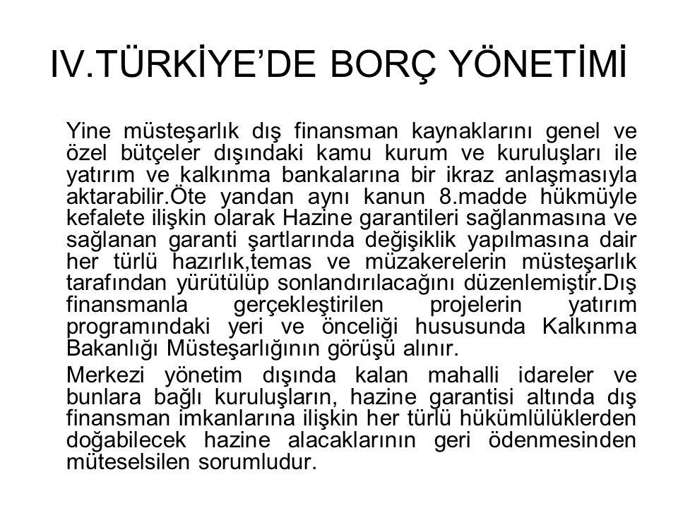 IV.TÜRKİYE'DE BORÇ YÖNETİMİ Yine müsteşarlık dış finansman kaynaklarını genel ve özel bütçeler dışındaki kamu kurum ve kuruluşları ile yatırım ve kalk