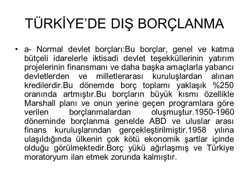 TÜRKİYE'DE DIŞ BORÇLANMA •a- Normal devlet borçları:Bu borçlar, genel ve katma bütçeli idarelerle iktisadi devlet teşekküllerinin yatırım projelerinin