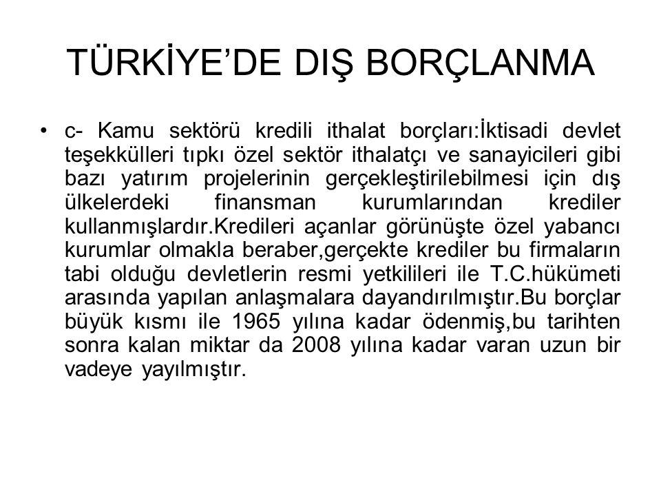 TÜRKİYE'DE DIŞ BORÇLANMA •c- Kamu sektörü kredili ithalat borçları:İktisadi devlet teşekkülleri tıpkı özel sektör ithalatçı ve sanayicileri gibi bazı