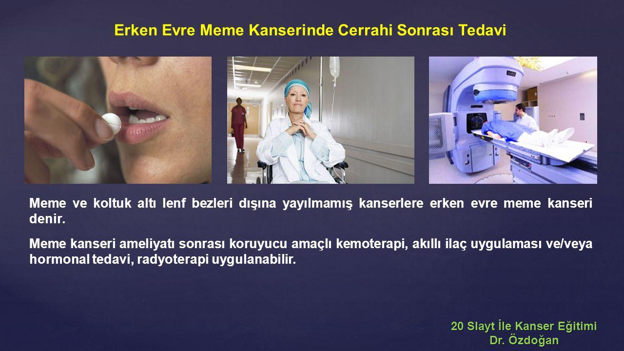 Meme ve koltuk altı lenf bezleri dışına yayılmamış kanserlere erken evre meme kanseri denir. Meme kanseri ameliyatı sonrası koruyucu amaçlı kemoterapi