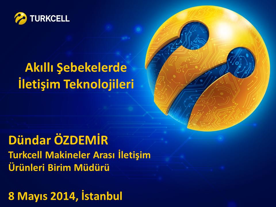 Akıllı Şebekelerde İletişim Teknolojileri Dündar ÖZDEMİR Turkcell Makineler Arası İletişim Ürünleri Birim Müdürü 8 Mayıs 2014, İstanbul