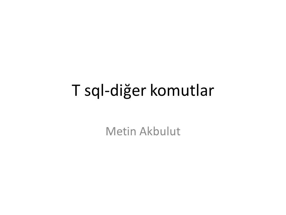 T sql-diğer komutlar Metin Akbulut