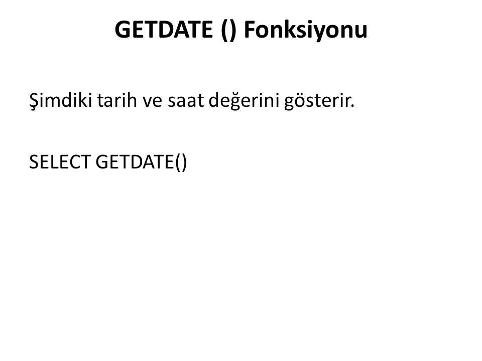 GETDATE () Fonksiyonu Şimdiki tarih ve saat değerini gösterir. SELECT GETDATE()