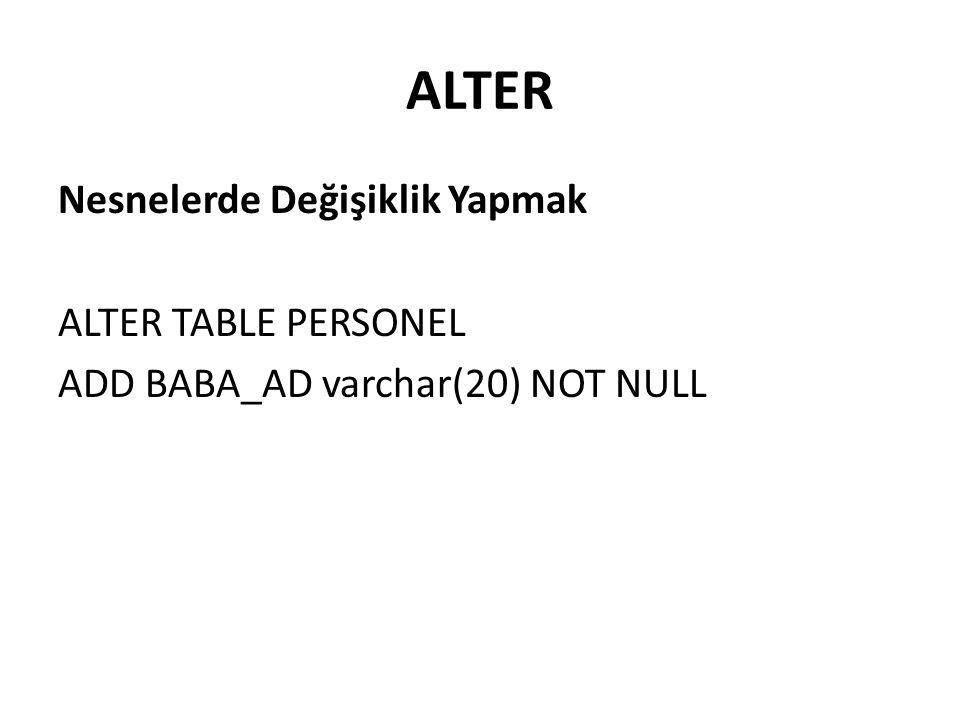 ALTER Nesnelerde Değişiklik Yapmak ALTER TABLE PERSONEL ADD BABA_AD varchar(20) NOT NULL