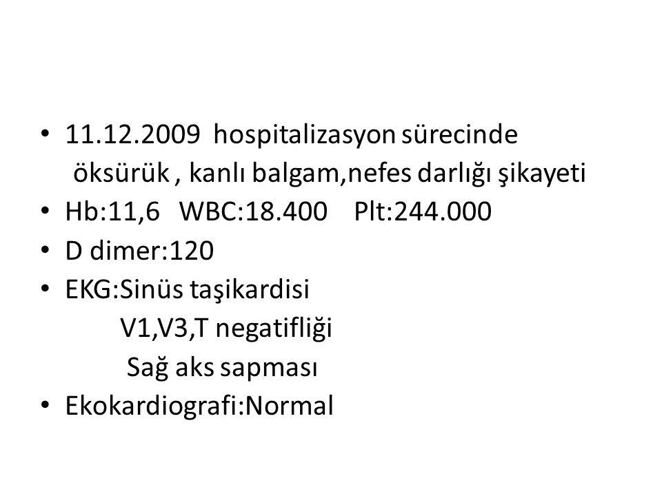 • 11.12.2009 hospitalizasyon sürecinde öksürük, kanlı balgam,nefes darlığı şikayeti • Hb:11,6 WBC:18.400 Plt:244.000 • D dimer:120 • EKG:Sinüs taşikar