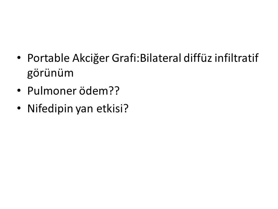 • Portable Akciğer Grafi:Bilateral diffüz infiltratif görünüm • Pulmoner ödem?? • Nifedipin yan etkisi?