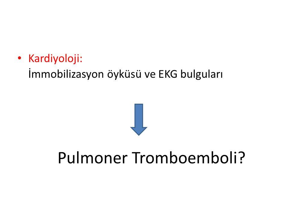 • Kardiyoloji: İmmobilizasyon öyküsü ve EKG bulguları Pulmoner Tromboemboli?