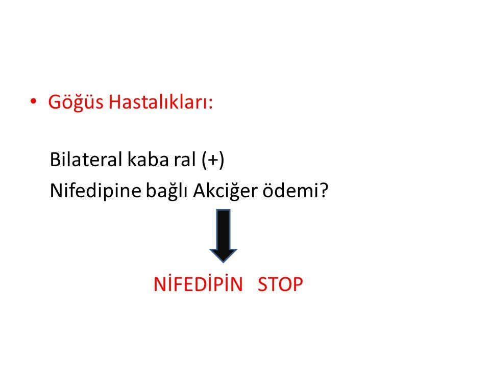 • Göğüs Hastalıkları: Bilateral kaba ral (+) Nifedipine bağlı Akciğer ödemi? NİFEDİPİN STOP