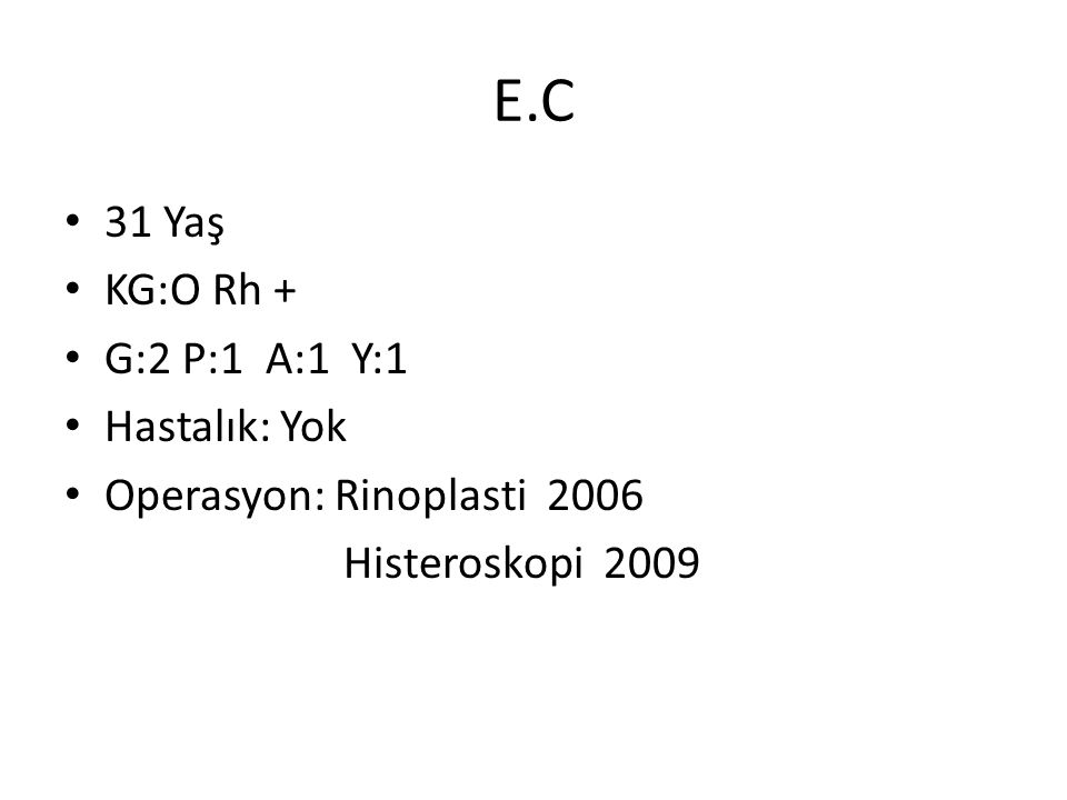 E.C • 31 Yaş • KG:O Rh + • G:2 P:1 A:1 Y:1 • Hastalık: Yok • Operasyon: Rinoplasti 2006 Histeroskopi 2009