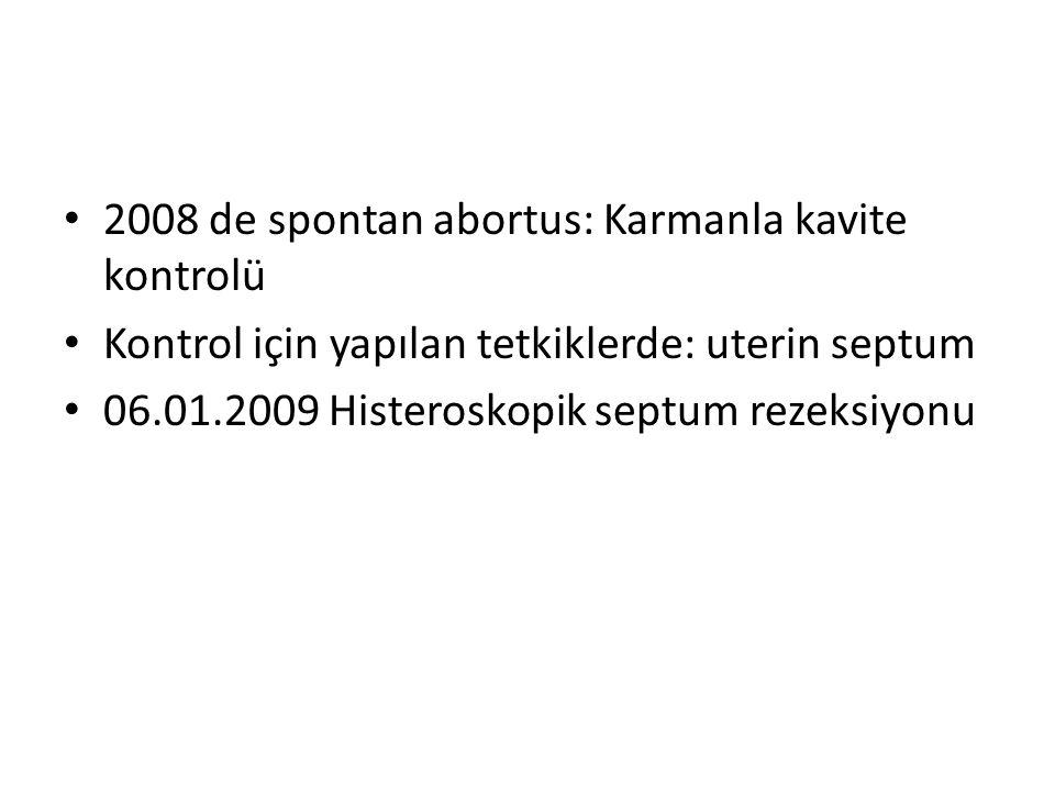 • 2008 de spontan abortus: Karmanla kavite kontrolü • Kontrol için yapılan tetkiklerde: uterin septum • 06.01.2009 Histeroskopik septum rezeksiyonu